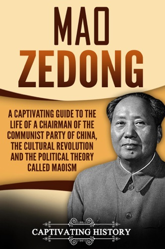 Mao Zedong A Captivating Guide to the Life of a Chairman of the Communist Party of China, the Cultural Revolution and the Political Theory of Maoism