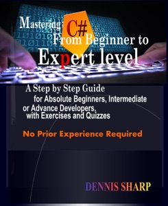 Mastering C#: From Beginner to Expert Level A Step by Step Guide for Absolute Beginners, Intermediate or Advanced Developers with Exercises and Quizzes, No prior experience is required Book Cover