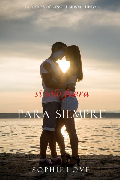 Si Sólo Fuera Para Siempre (La Posada de Sunset Harbor—Libro 4) por Sophie Love