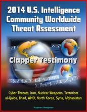 2014 U.S. Intelligence Community Worldwide Threat Assessment: Clapper Testimony: Cyber Threats, Iran, Nuclear Weapons, Terrorism, al-Qaida, Jihad, WMD, North Korea, Syria, Afghanistan