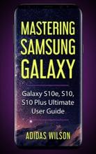 Mastering Samsung Galaxy - Galaxy S10e, S10, S10 Plus Ultimate User Guide