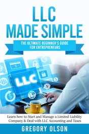LLC Made Simple: The Ultimate Beginner's Guide for Entrepreneurs Learn how to Start and Manage a Limited Liability Company & Deal with LLC Accounting and Taxes