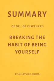 Summary of Joe Dispenza's Breaking the Habit of Being Yourself by Milkyway Media