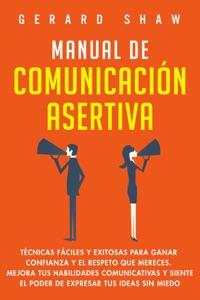 Manual de comunicación asertiva: Técnicas fáciles y exitosas para ganar confianza y el respeto que mereces. Mejora tus habilidades comunicativas y siente el poder de expresar tus ideas sin miedo Book Cover