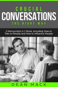 Crucial Conversations: The Right Way - Bundle - The Only 2 Books You Need to Master Difficult Conversations, Crucial Confrontations and Conversation Tactics Today