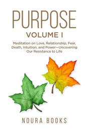 Download Purpose - Volume I: Meditation on Love, Relationship, Fear, Death, Intuition, and Power-Uncovering Our Resistance to Life.