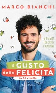 Il gusto della felicità in 50 ricette da Marco Bianchi