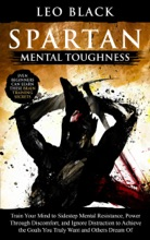 Spartan Mental Toughness - Train Your Mind to Sidestep Mental Resistance, Power Through Discomfort, and Ignore Distraction to Achieve the Goals You Truly Want and Others Dream Of.