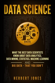 Data Science What The Best Data Scientists Know About Data Analytics Data Mining Statistics Machine Learning And Big Data That You Don T