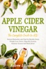 APPLE CIDER VINEGAR The Complete Guide To ACV: Natural Remedies And Tips For Healthy Body, Weight Loss, Detox, Digestive System, Immune System And Much More