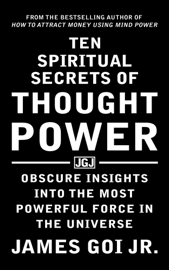 Ten Spiritual Secrets of Thought Power: Obscure Insights into the Most Powerful Force in the Universe