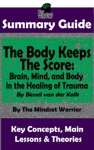 Summary Guide The Body Keeps The Score Brain Mind And Body In The Healing Of Trauma By Dr Bessel Van Der Kolk  The Mindset Warrior Summary Guide