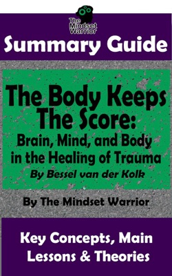 Summary Guide: The Body Keeps The Score: Brain, Mind, and Body in the Healing of Trauma: By Dr. Bessel van der Kolk  The Mindset Warrior Summary Guide