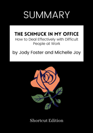 SUMMARY - The Schmuck in My Office: How to Deal Effectively with Difficult People at Work by Jody Foster and Michelle Joy