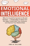 Emotional Intelligence Why It Is Crucial For Success In Life And Business- 7 Simple Ways To Raise Your EQ Make Friends With Your Emotions And Improve Your Relationships