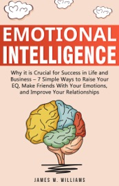 Emotional Intelligence Why It Is Crucial For Success In Life And Business 7 Simple Ways To Raise Your Eq Make Friends With Your Emotions And Improve Your Relationships