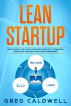 Lean Startup: How To Apply The Lean Startup Methodology To Innovate, Accelerate, And Create Successful Businesses