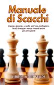 Manuale di Scacchi: Impara a giocare a scacchi: aperture, mediogioco, finale, strategie e mosse vincenti anche per principianti