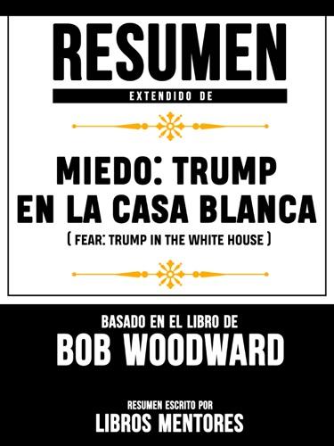 Libros Mentores - Miedo: Trump En La Casa Blanca (Fear: Trump In The White House) – Resumen Del Libro De Bob Woodward