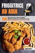 Friggitrice Ad Aria:150 ricette sane facili e veloci per friggere, arrostire e grigliare con la tua friggitrice ad aria. Inclusi suggerimenti e trucchi per l'utilizzo.
