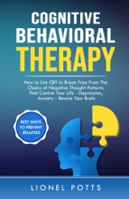 Cognitive Behavioral Therapy: How To Use CBT To Break Free From The Chains Of Negative Thought Patterns That Control Your Life - Depression, Anxiety - Rewire Your Brain