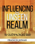 Influencing The Unseen Realm: How to Influence The Spirit Realm for Victory in The Physical Realm(Spiritual Success Books): Unseen Realm Book 2
