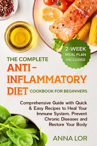 The Complete Anti-Inflammatory Diet Cookbook for Beginners: Comprehensive Guide with Quick & Easy Recipes to Heal Your Immune System, Prevent Chronic Diseases and Restore Your Body  2-Week Meal Plan