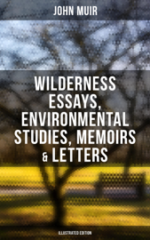 John Muir: Wilderness Essays, Environmental Studies, Memoirs & Letters  (Illustrated Edition)