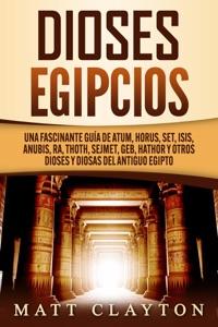 Dioses egipcios: Una fascinante guía de Atum, Horus, Set, Isis, Anubis, Ra, Thoth, Sejmet, Geb, Hathor y otros dioses y diosas del antiguo Egipto Book Cover