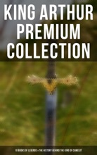 King Arthur Premium Collection: 10 Books of Legends & The History Behind The King of Camelot