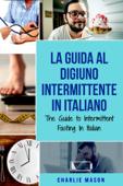 La Guida al Digiuno Intermittente In Italiano/ The Guide to Intermittent Fasting In Italian (Italian Edition) Book Cover