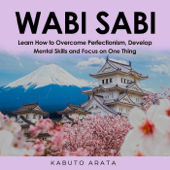 Wabi Sabi: Learn How to Overcome Perfectionism, Develop Mental Skills and Focus on One Thing