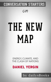 The New Map: Energy, Climate, and the Clash of Nations by Daniel Yergin: Conversation Starters
