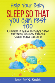Help your Baby Sleep So That You Can Rest Too! A Complete Guide to Baby's Sleep Patterns, and how Parents Should Make Use of It