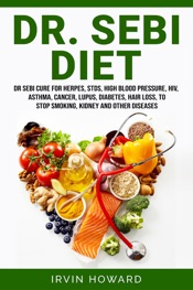 Dr. Sebi Diet: Dr Sebi Cure for Herpes, Stds, High Blood Pressure, Hiv, Asthma, Cancer, Lupus, Diabetes, Hair Loss, to Stop Smoking, Kidney and Other Diseases