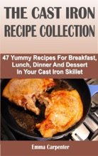 The Cast Iron Recipe Collection: 47 Yummy Recipes For Breakfast, Lunch, Dinner And Dessert In Your Cast Iron Skillet
