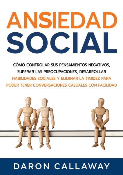 Ansiedad Social: Cómo Controlar sus Pensamientos Negativos, Superar las Preocupaciones, Desarrollar Habilidades Sociales y Eliminar la Timidez para Poder Tener Conversaciones Casuales con Facilidad by Daron Callaway