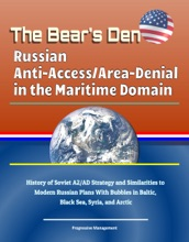 The Bear's Den: Russian Anti-Access/Area-Denial in the Maritime Domain - History of Soviet A2/AD Strategy and Similarities to Modern Russian Plans With Bubbles in Baltic, Black Sea, Syria, and Arctic