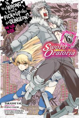 Is It Wrong to Try to Pick Up Girls in a Dungeon? On the Side: Sword Oratoria, Vol. 6 (manga) - Fujino Omori, Takashi Yagi, Kiyotaka Haimura & Suzuhito Yasuda book