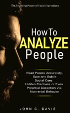 How to Analyze People: The Revealing Power of Facial Expression - Read People Accurately and Spot any Subtle Social Cues, Hidden Emotions or even Potential Deception via Nonverbal Behavior