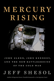 Mercury Rising: John Glenn, John Kennedy, and the New Battleground of the Cold War