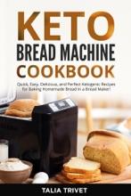 KETO BREAD MACHINE COOKBOOK: Quick, Easy And Delicious Ketogenic Recipes for Baking Homemade Bread in a Bread Maker!