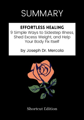 SUMMARY - Effortless Healing: 9 Simple Ways to Sidestep Illness, Shed Excess Weight, and Help Your Body Fix Itself by Joseph Dr. Mercola
