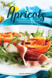 Love Apricots Celebrate National Apricot Day Every Day With 40 Super Sweet Fruity Recipes