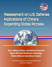 Assessment on U.S. Defense Implications of China's Expanding Global Access, Direct Military Means, One Belt One Road and Digital Silk Road Initiatives, Technology, Media Influence Operations, Tourism