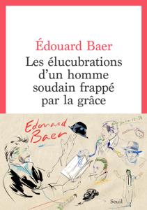Les Elucubrations d'un homme soudain frappé par la grâce by Edouard Baer