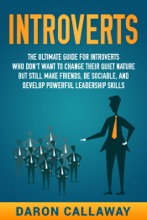 Introverts: The Ultimate Guide For Introverts Who Don't Want To Change Their Quiet Nature But Still Make Friends, Be Sociable, And Develop Powerful Leadership Skills