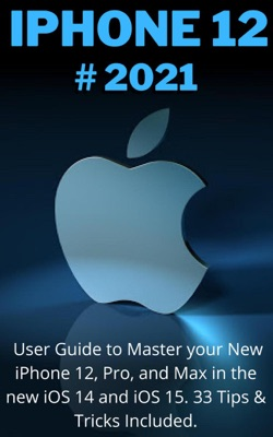 iPHONE  12: 2021 User Guide to Master your New iPhone 12, Pro, Max and Mini in the new iOS 14 and iOS 15. 33 Tips & Tricks Included