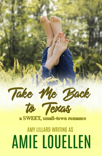 Amie Louellen & Amy Lillard - Take Me Back To Texas: A Sweet Romance