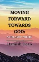 Moving Forward Towards God: 50 Islamic Poems